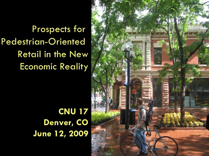 Prospects for  Pedestrian-Oriented  Retail in the New Economic Reality CNU 17 Denver, CO June 12, 2009