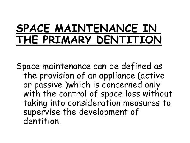 SPACE MAINTENANCE IN THE PRIMARY DENTITION Space maintenance can be defined as the provision of an appliance (active or pa...