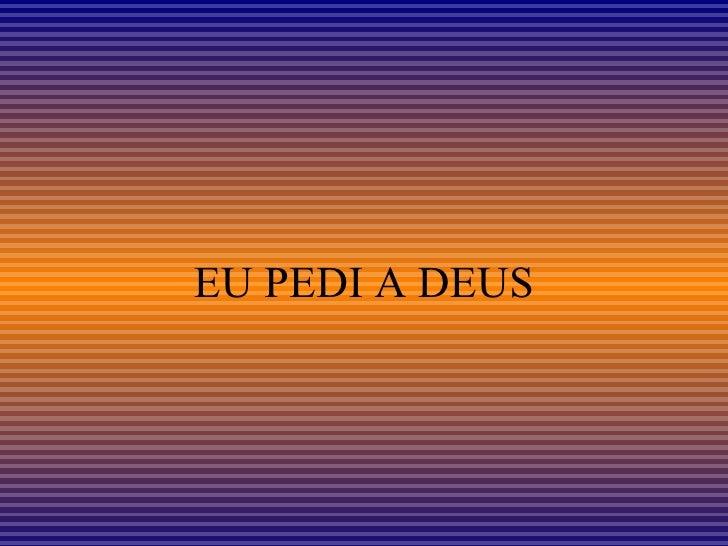 EU PEDI A DEUS