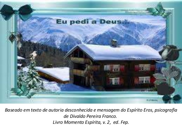 Baseado em texto de autoria desconhecida e mensagem do Espírito Eros, psicografia de Divaldo Pereira Franco. Livro Momento...