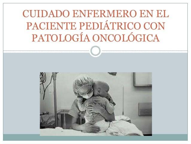 CUIDADO ENFERMERO EN EL PACIENTE PEDIÁTRICO CON PATOLOGÍA ONCOLÓGICA