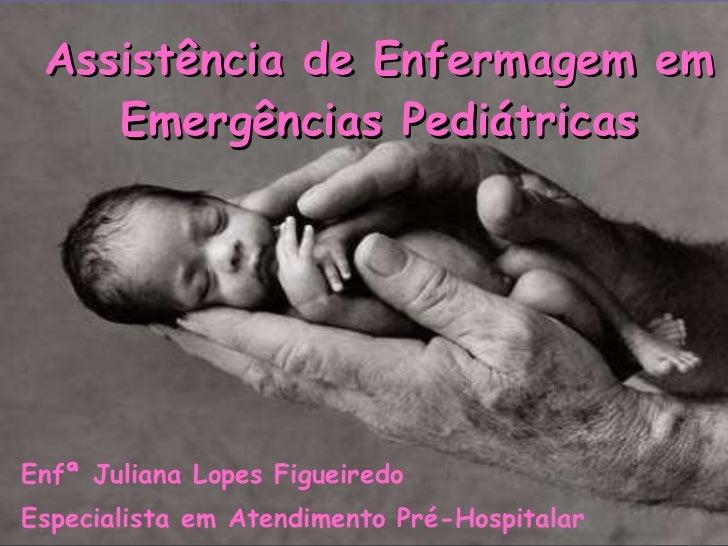 Assistência de Enfermagem em Emergências Pediátricas <ul><li>Enfª Juliana Lopes Figueiredo </li></ul><ul><li>Especialista ...