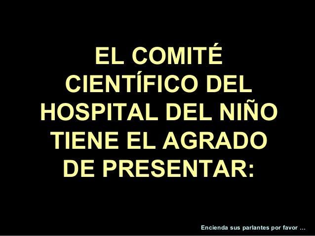 EL COMITÉ  CIENTÍFICO DELHOSPITAL DEL NIÑO TIENE EL AGRADO  DE PRESENTAR:                                         1       ...