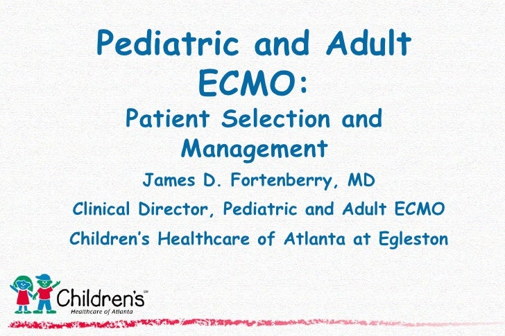 Pediatric and Adult ECMO: Patient Selection and Management James D. Fortenberry, MD Clinical Director, Pediatric and Adult...