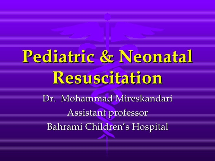 Pediatric & Neonatal Resuscitation Dr.  Mohammad Mireskandari Assistant professor Bahrami Children's Hospital