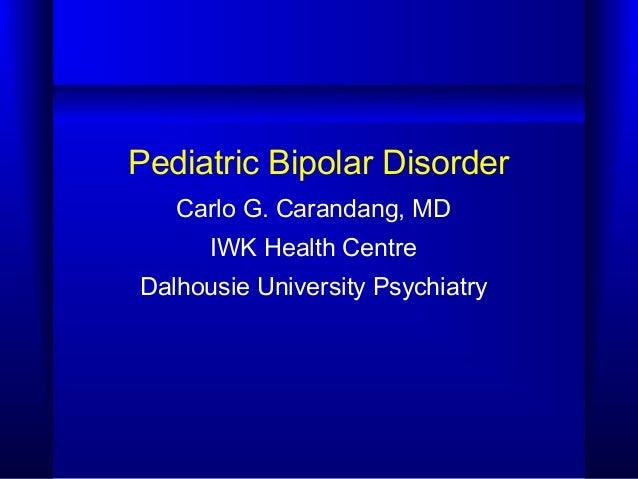 Pediatric Bipolar Disorder Carlo G. Carandang, MD IWK Health Centre Dalhousie University Psychiatry
