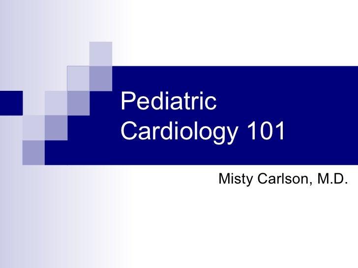 PediatricCardiology 101        Misty Carlson, M.D.