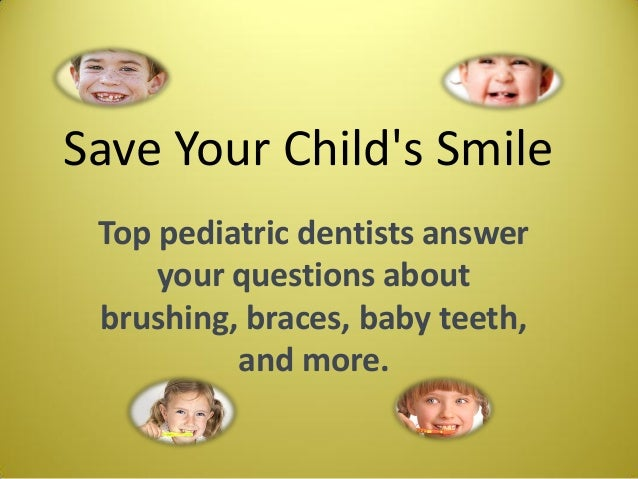 Save Your Child's Smile Top pediatric dentists answer your questions about brushing, braces, baby teeth, and more.