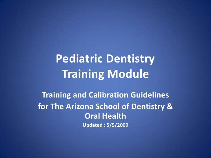 Pediatric Dentistry      Training Module  Training and Calibration Guidelines for The Arizona School of Dentistry &       ...