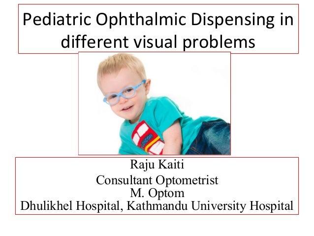 Pediatric Ophthalmic Dispensing in different visual problems Raju Kaiti Consultant Optometrist M. Optom Dhulikhel Hospital...