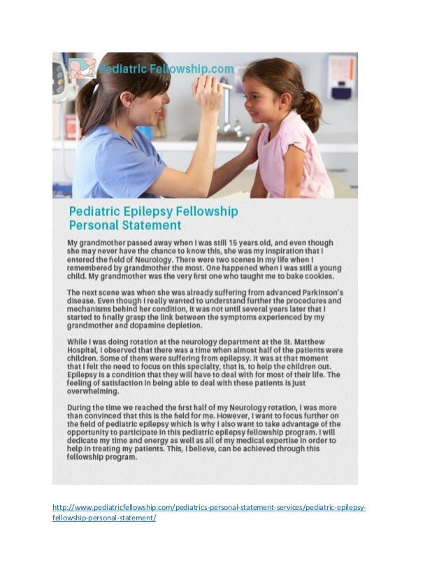 pediatric fellowship personal statement A part of every application process is the preparation of a personal statement generally speaking, residency programs will usually request a personal statement a personal statement serves to complement and supplement your cv with a description of your qualifications and strengths in narrative form.