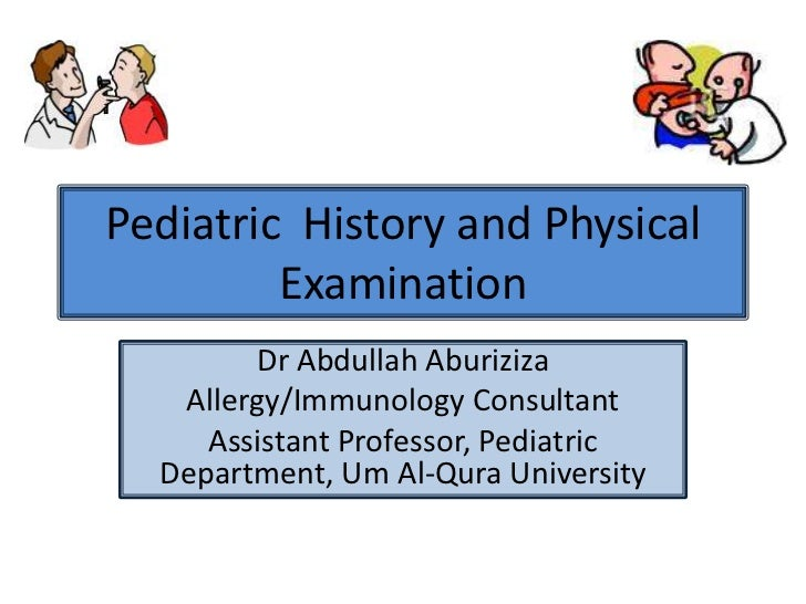 Pediatric  History and Physical Examination<br />Dr Abdullah Aburiziza<br />Allergy/Immunology Consultant<br />Assistant P...
