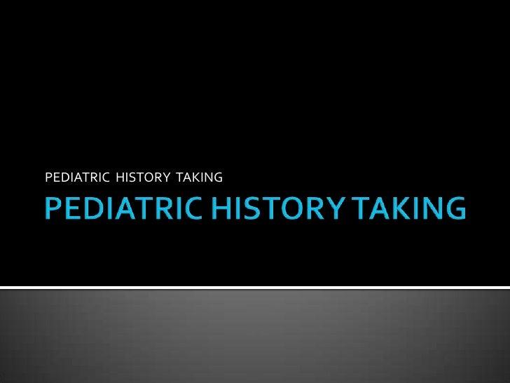 PEDIATRIC HISTORY TAKING<br />PEDIATRIC  HISTORY  TAKING<br />