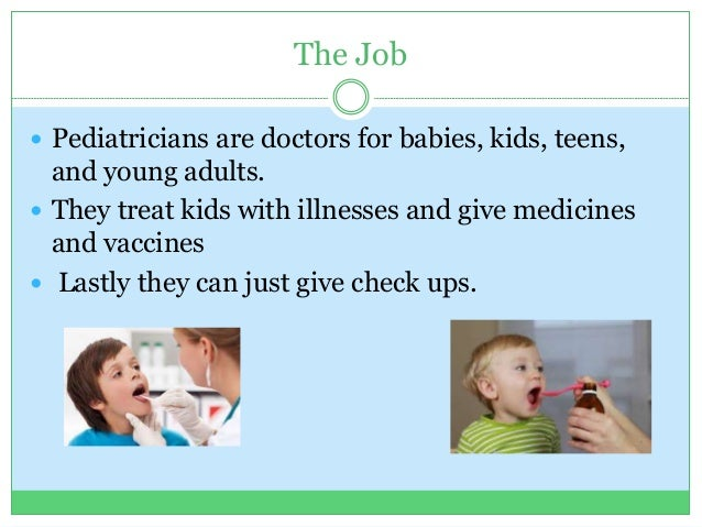 The Job  Pediatricians are doctors for babies, kids, teens, and young adults.  They treat kids with illnesses and give m...