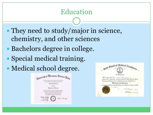 Education  They need to study/major in science, chemistry, and other sciences  Bachelors degree in college.  Special me...