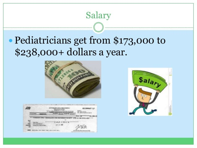 Salary  Pediatricians get from $173,000 to $238,000+ dollars a year.