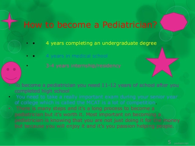 becoming a pediatrician Supervising the health of children requires specialized medical training -  becoming a pediatrician requires four years of university, four years of medical  school,.