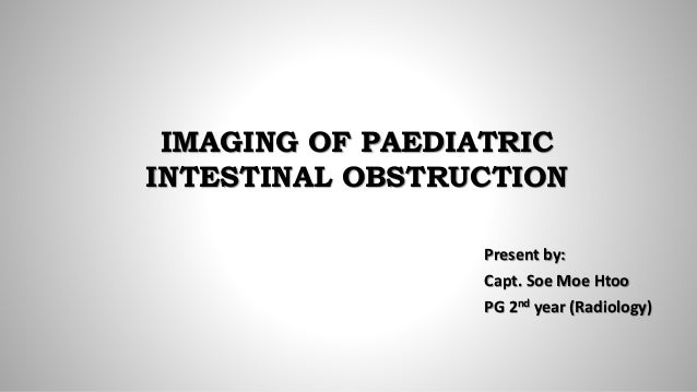 IMAGING OF PAEDIATRIC INTESTINAL OBSTRUCTION Present by: Capt. Soe Moe Htoo PG 2nd year (Radiology)