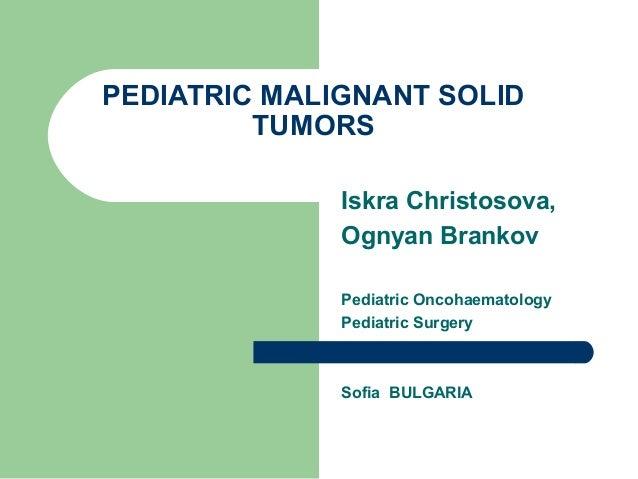 PEDIATRIC MALIGNANT SOLIDTUMORSIskra Christosova,Ognyan BrankovPediatric OncohaematologyPediatric SurgerySofia BULGARIA