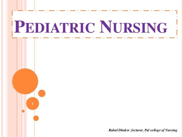 PEDIATRIC NURSING  1  Rahul Dhaker ,lecturer, Pal college of Nursing