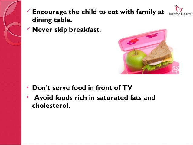  Encourage   the child to eat with family at the  dining table. Never skip breakfast. Dont serve food in front of TV A...