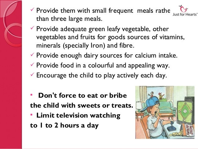  Provide them with small frequent meals rather  than three large meals. Provide adequate green leafy vegetable, other  v...