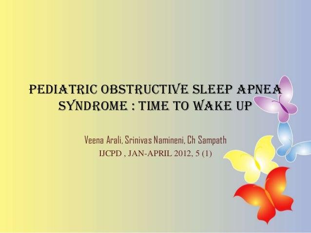 Pediatric obstructive sleep apnea syndrome : time to wake up Veena Arali, Srinivas Namineni, Ch Sampath IJCPD , JAN-APRIL ...