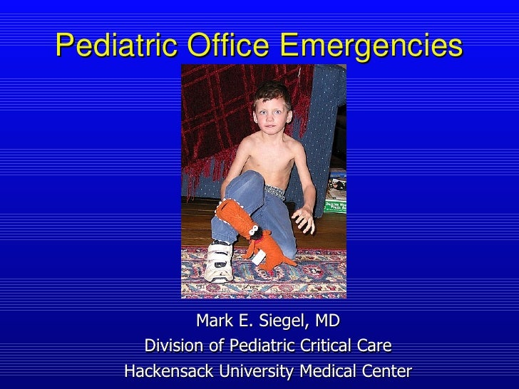 Pediatric Office Emergencies Mark E. Siegel, MD Division of Pediatric Critical Care Hackensack University Medical Center