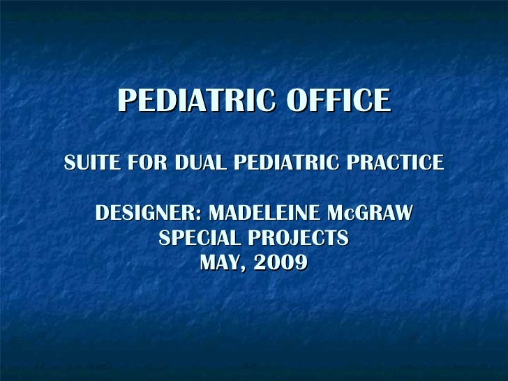PEDIATRIC OFFICE SUITE FOR DUAL PEDIATRIC PRACTICE    DESIGNER: MADELEINE McGRAW        SPECIAL PROJECTS            MAY, 2...