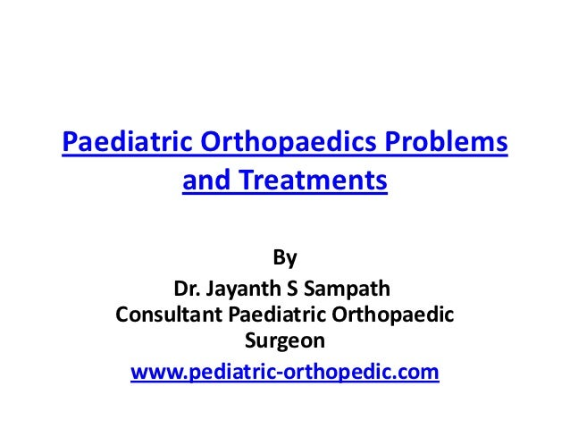 Paediatric Orthopaedics Problems         and Treatments                   By        Dr. Jayanth S Sampath   Consultant Pae...