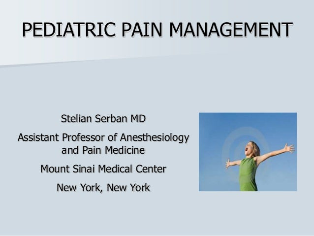PEDIATRIC PAIN MANAGEMENT Stelian Serban MD Assistant Professor of Anesthesiology and Pain Medicine Mount Sinai Medical Ce...