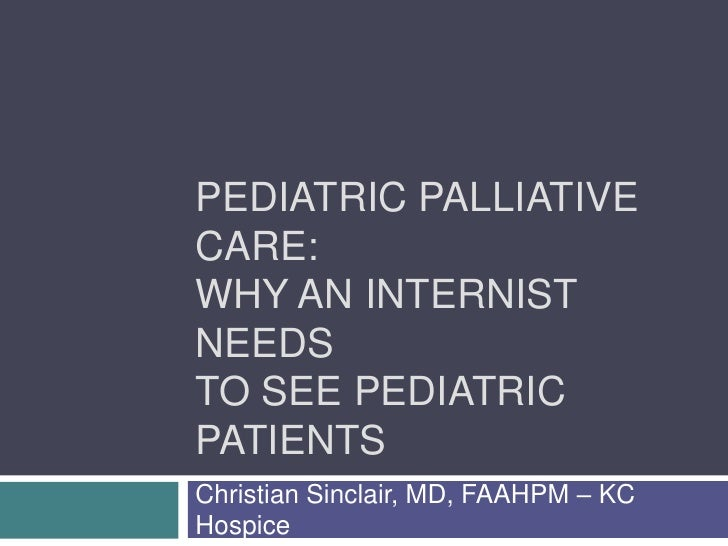 PEDIATRIC PALLIATIVE CARE: WHY AN INTERNIST NEEDS TO SEE PEDIATRIC PATIENTS Christian Sinclair, MD, FAAHPM – KC Hospice