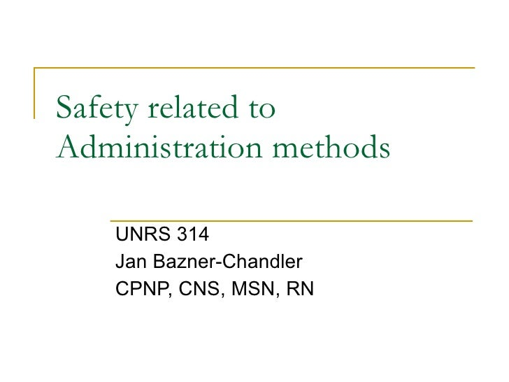 Safety related to Administration methods UNRS 314 Jan Bazner-Chandler CPNP, CNS, MSN, RN