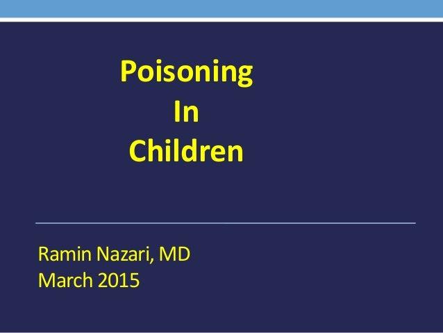 Ramin Nazari, MD March 2015 Poisoning In Children