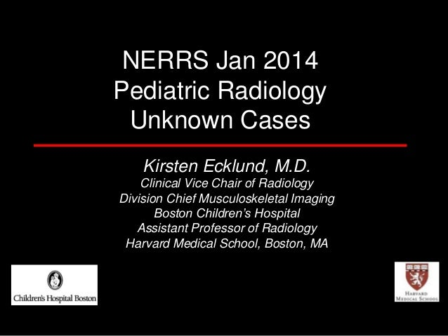 NERRS Jan 2014 Pediatric Radiology Unknown Cases Kirsten Ecklund, M.D. Clinical Vice Chair of Radiology Division Chief Mus...