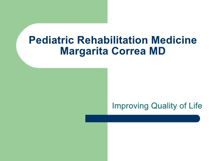 Pediatric Rehabilitation Medicine Margarita Correa MD Improving Quality of Life