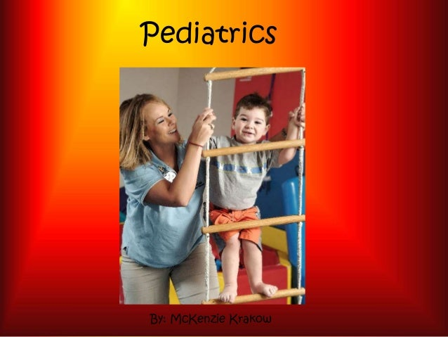 Pediatrics By: McKenzie Krakow