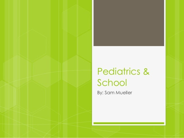 Pediatrics & School By: Sam Mueller