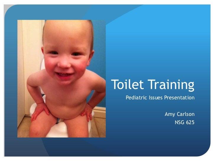Toilet Training  Pediatric Issues Presentation                  Amy Carlson                      NSG 625