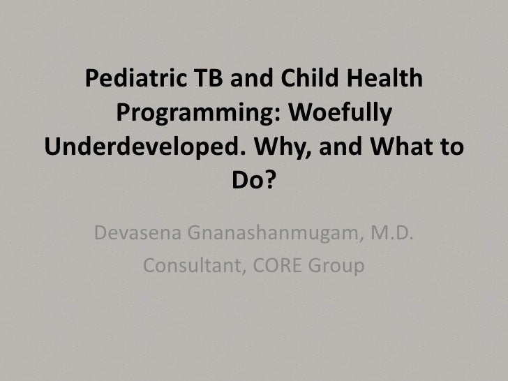 Pediatric TB and Child Health     Programming: WoefullyUnderdeveloped. Why, and What to               Do?   Devasena Gnana...