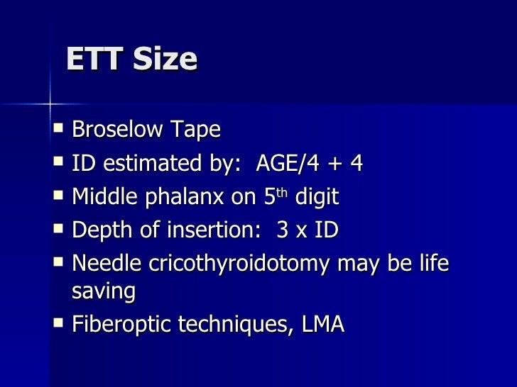 ETT Size <ul><li>Broselow Tape </li></ul><ul><li>ID estimated by:  AGE/4 + 4 </li></ul><ul><li>Middle phalanx on 5 th  dig...