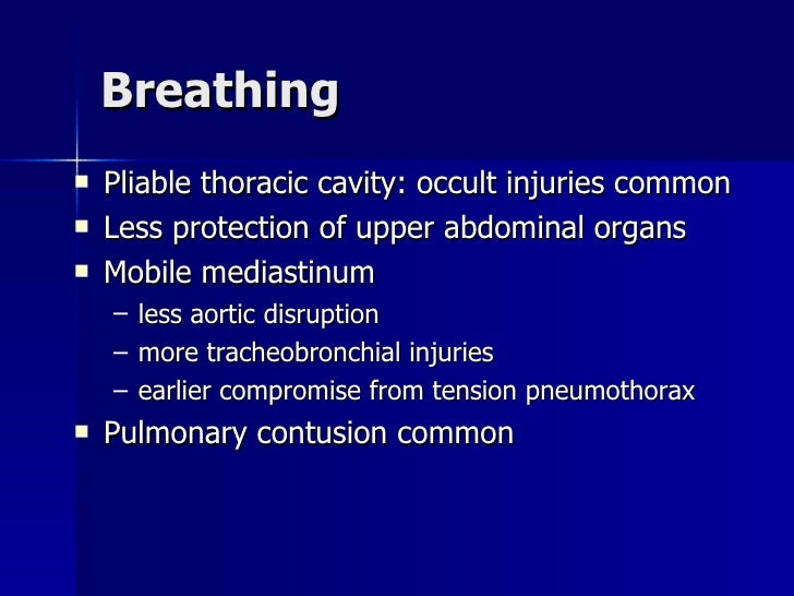 Breathing <ul><li>Pliable thoracic cavity: occult injuries common </li></ul><ul><li>Less protection of upper abdominal org...