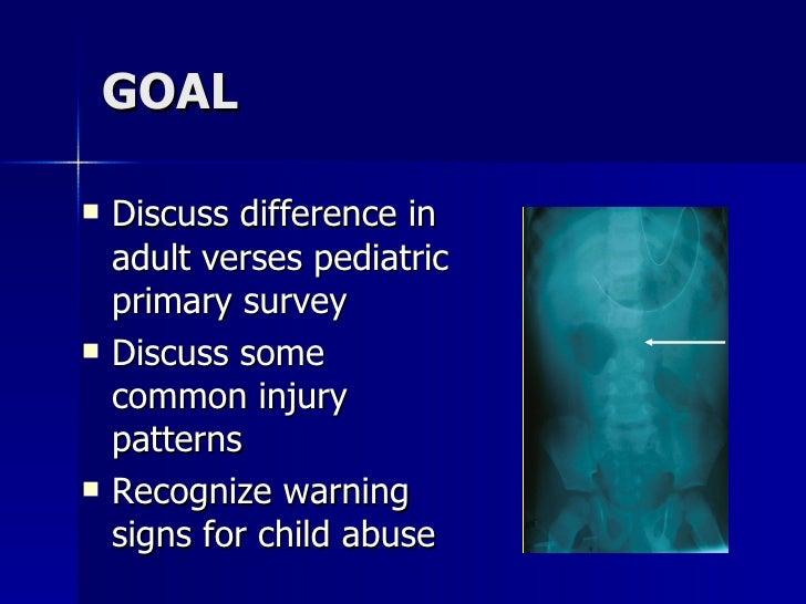 GOAL <ul><li>Discuss difference in adult verses pediatric primary survey </li></ul><ul><li>Discuss some common injury patt...