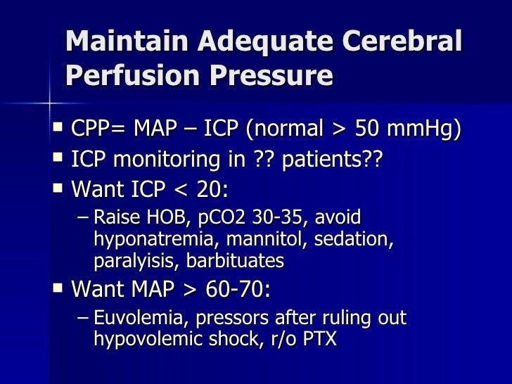 Maintain Adequate Cerebral Perfusion Pressure <ul><li>CPP= MAP – ICP (normal > 50 mmHg) </li></ul><ul><li>ICP monitoring i...