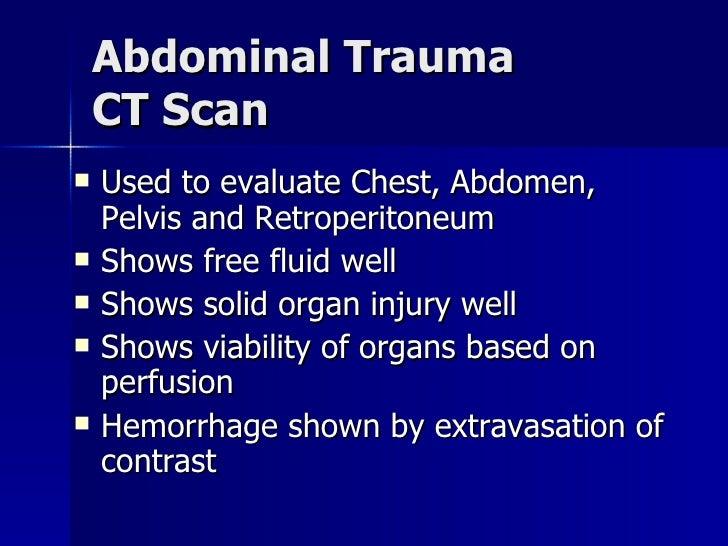 Abdominal Trauma CT Scan <ul><li>Used to evaluate Chest, Abdomen, Pelvis and Retroperitoneum </li></ul><ul><li>Shows free ...