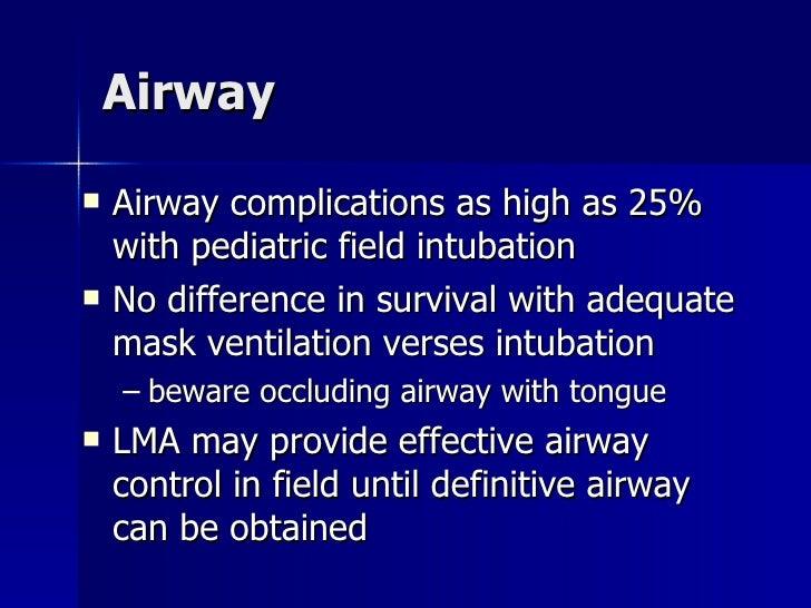 Airway <ul><li>Airway complications as high as 25% with pediatric field intubation </li></ul><ul><li>No difference in surv...