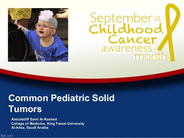 Common Pediatric Solid Tumors Abdullatiff Sami Al-Rashed College of Medicine, King Faisal University Al-Ahsa, Saudi Arabia