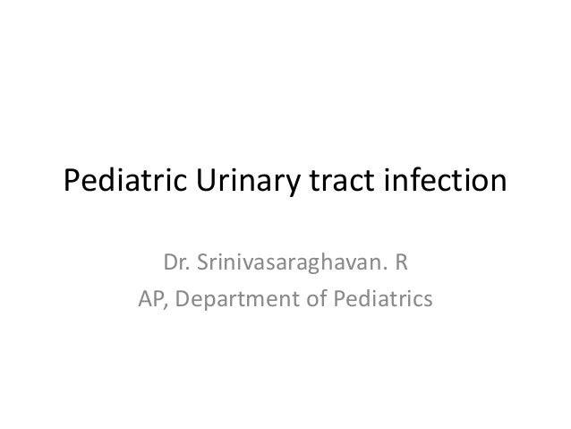 Pediatric Urinary tract infection Dr. Srinivasaraghavan. R AP, Department of Pediatrics