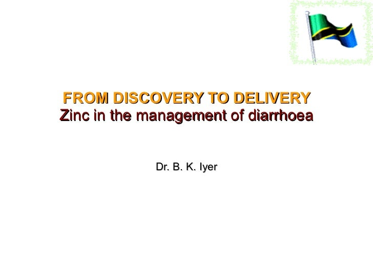 FROM DISCOVERY TO DELIVERY Zinc in the management of diarrhoea Dr. B. K. Iyer 3 Mar 2011