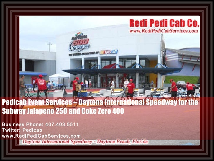 Pedicab Event Services – Daytona International Speedway for the Subway Jalapeno 250 and Coke Zero 400 Business Phone: 407....